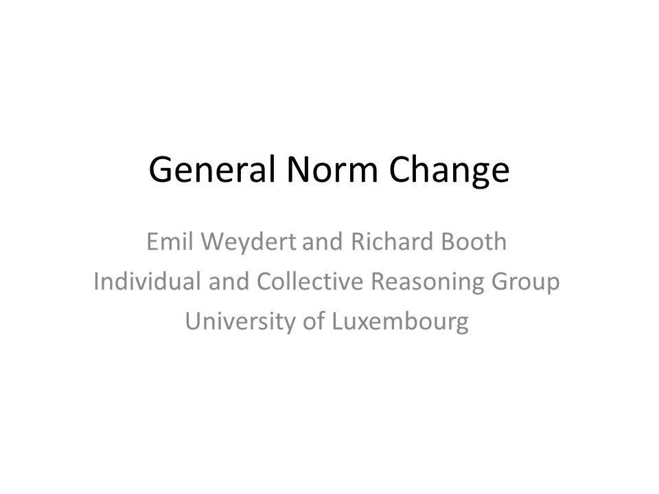 General Norm Change Emil Weydert and Richard Booth Individual and Collective Reasoning Group University of Luxembourg