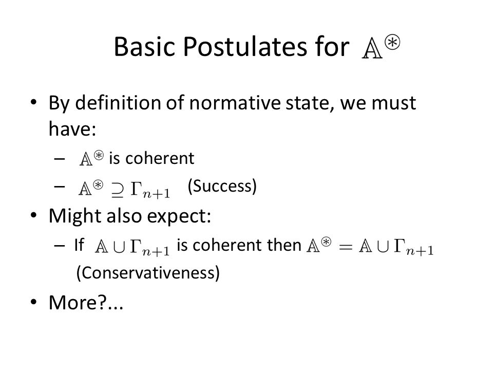 Basic Postulates for X' By definition of normative state, we must have: – is coherent – (Success) Might also expect: – If is coherent then (Conservativeness) More?...