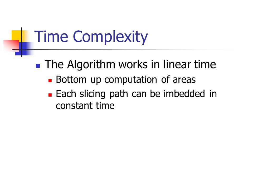 Time Complexity The Algorithm works in linear time Bottom up computation of areas Each slicing path can be imbedded in constant time