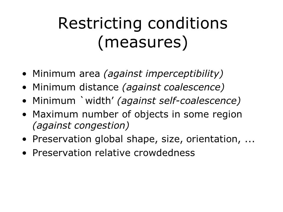 Restricting conditions (measures) Minimum area (against imperceptibility) Minimum distance (against coalescence) Minimum `width' (against self-coalescence) Maximum number of objects in some region (against congestion) Preservation global shape, size, orientation,...