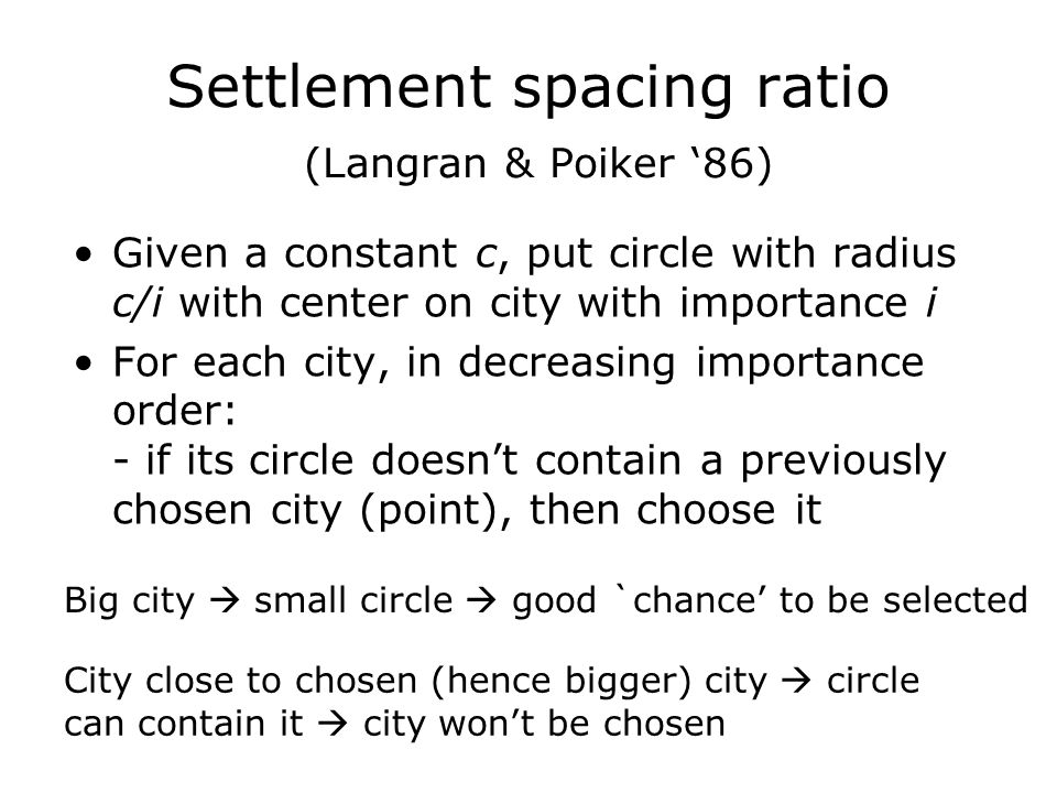 Settlement spacing ratio (Langran & Poiker '86) Given a constant c, put circle with radius c/i with center on city with importance i For each city, in decreasing importance order: - if its circle doesn't contain a previously chosen city (point), then choose it Big city  small circle  good `chance' to be selected City close to chosen (hence bigger) city  circle can contain it  city won't be chosen