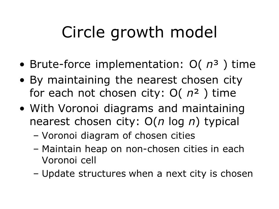 Circle growth model Brute-force implementation: O( n³ ) time By maintaining the nearest chosen city for each not chosen city: O( n² ) time With Voronoi diagrams and maintaining nearest chosen city: O(n log n) typical –Voronoi diagram of chosen cities –Maintain heap on non-chosen cities in each Voronoi cell –Update structures when a next city is chosen