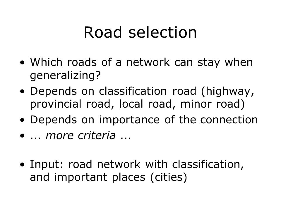 Road selection Which roads of a network can stay when generalizing? Depends on classification road (highway, provincial road, local road, minor road)
