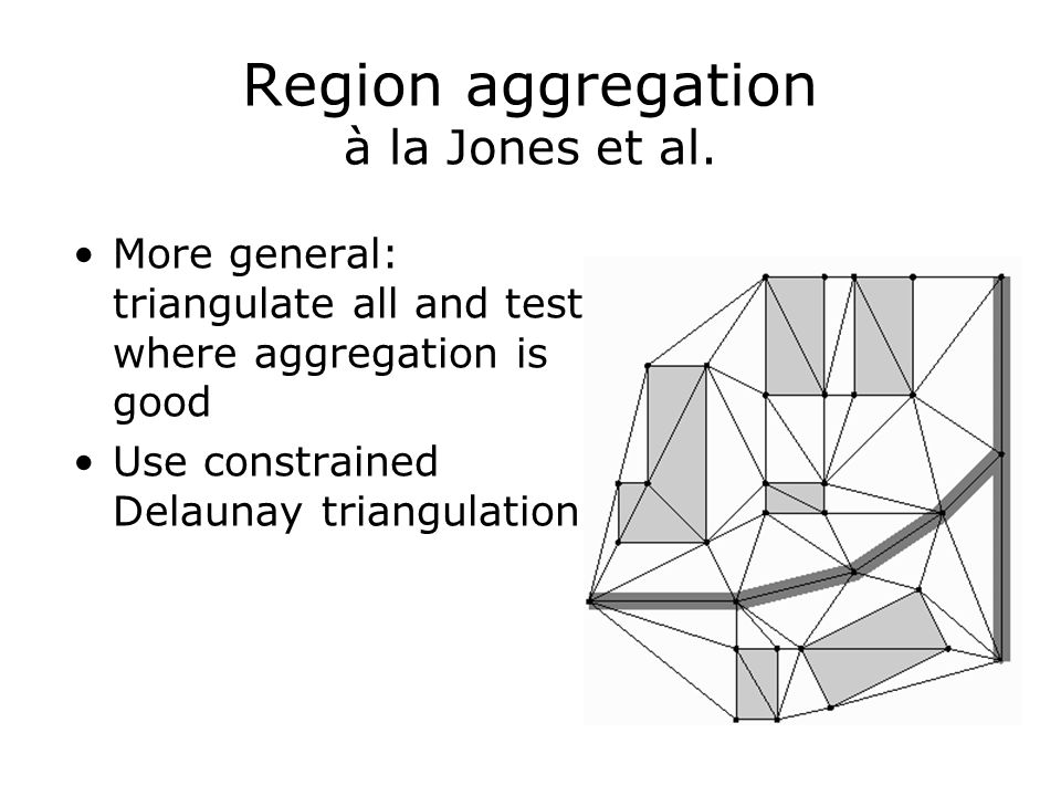 Region aggregation à la Jones et al. More general: triangulate all and test where aggregation is good Use constrained Delaunay triangulation