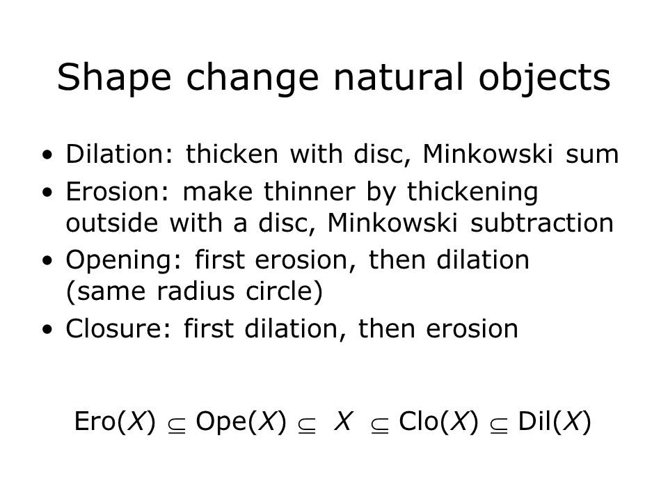 Shape change natural objects Dilation: thicken with disc, Minkowski sum Erosion: make thinner by thickening outside with a disc, Minkowski subtraction Opening: first erosion, then dilation (same radius circle) Closure: first dilation, then erosion Ero(X)  Ope(X)  X  Clo(X)  Dil(X)