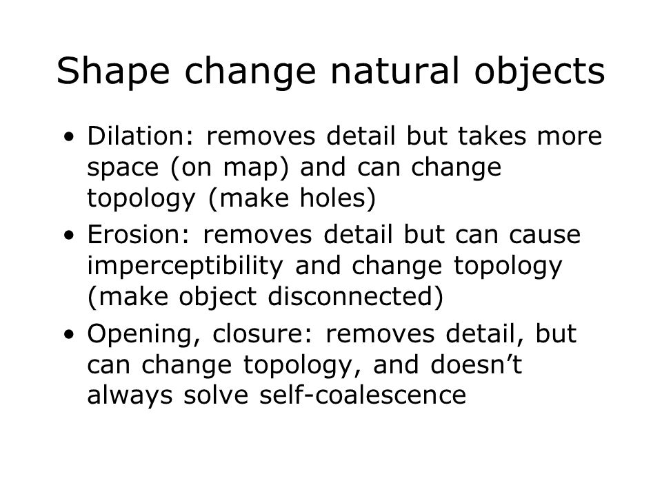 Shape change natural objects Dilation: removes detail but takes more space (on map) and can change topology (make holes) Erosion: removes detail but c