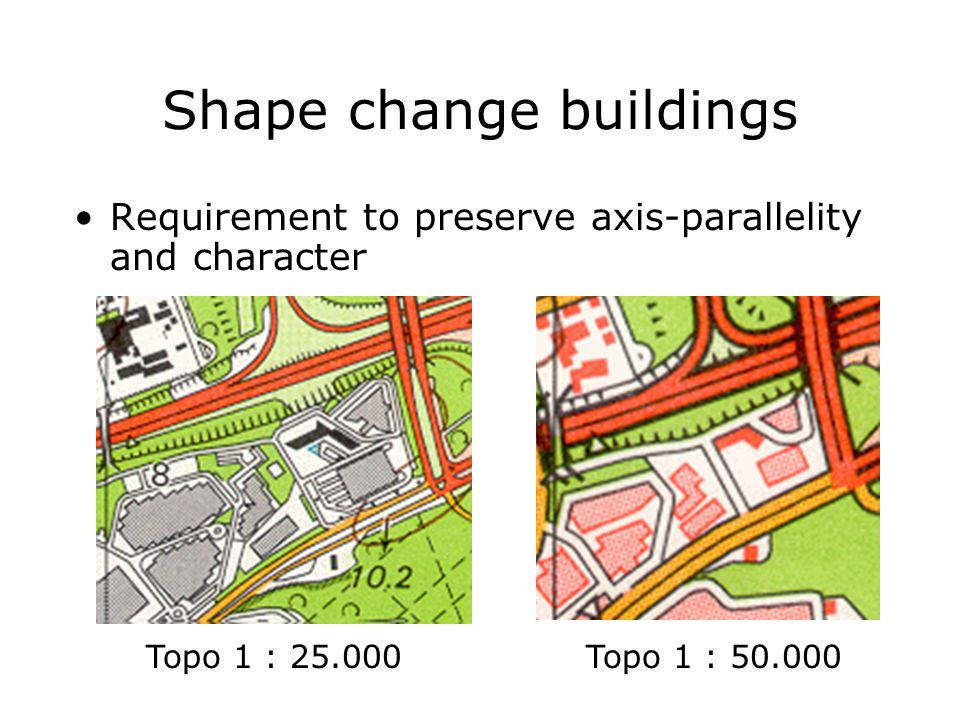 Shape change buildings Requirement to preserve axis-parallelity and character Topo 1 : 25.000Topo 1 : 50.000