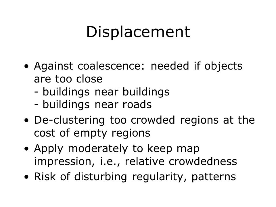 Displacement Against coalescence: needed if objects are too close - buildings near buildings - buildings near roads De-clustering too crowded regions