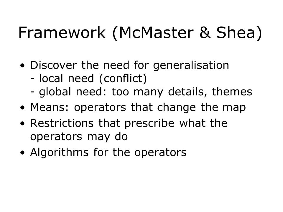 Framework (McMaster & Shea) Discover the need for generalisation - local need (conflict) - global need: too many details, themes Means: operators that