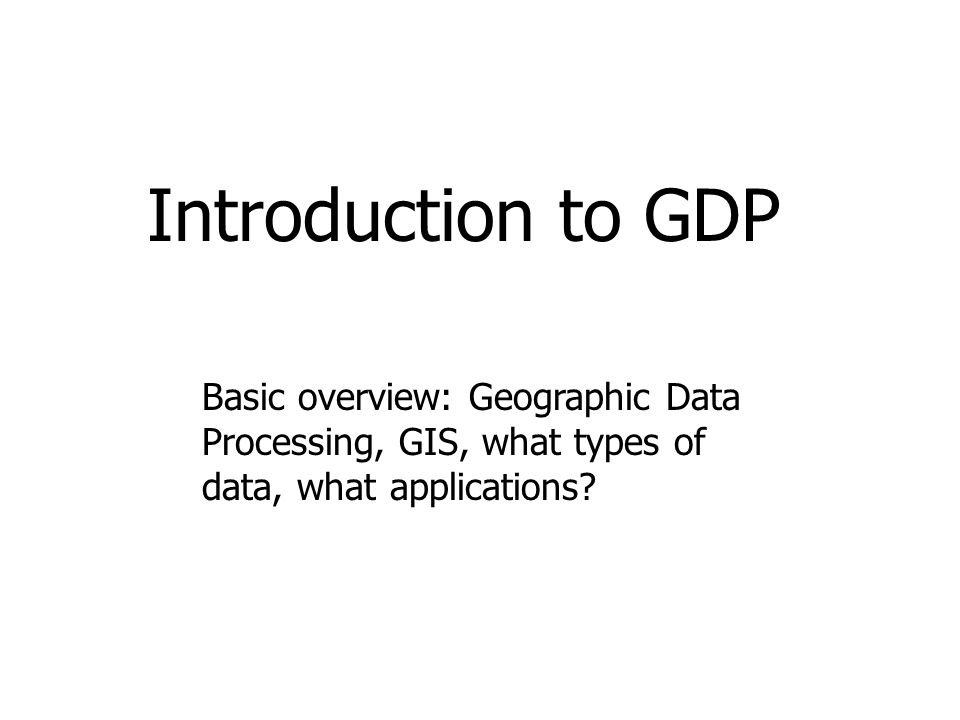 Introduction to GDP Basic overview: Geographic Data Processing, GIS, what types of data, what applications?
