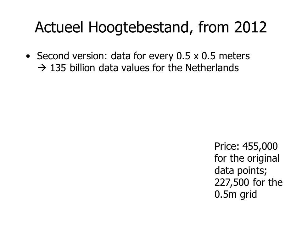 Actueel Hoogtebestand, from 2012 Second version: data for every 0.5 x 0.5 meters  135 billion data values for the Netherlands Price: 455,000 for the original data points; 227,500 for the 0.5m grid