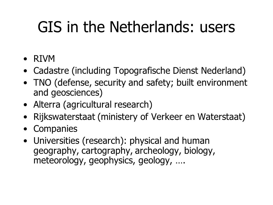 GIS in the Netherlands: users RIVM Cadastre (including Topografische Dienst Nederland) TNO (defense, security and safety; built environment and geosciences) Alterra (agricultural research) Rijkswaterstaat (ministery of Verkeer en Waterstaat) Companies Universities (research): physical and human geography, cartography, archeology, biology, meteorology, geophysics, geology, ….