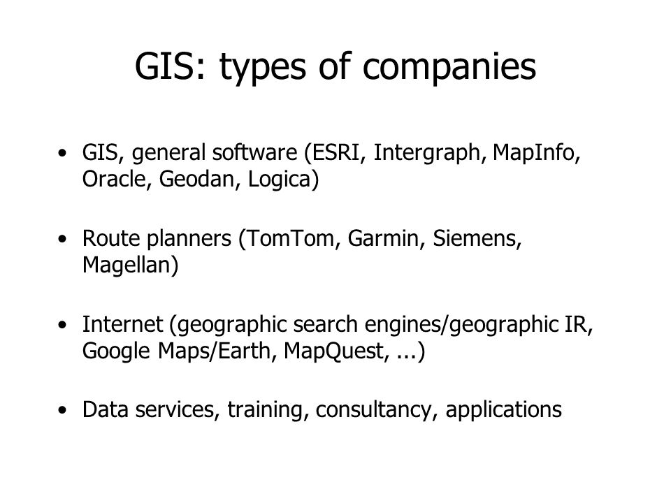 GIS: types of companies GIS, general software (ESRI, Intergraph, MapInfo, Oracle, Geodan, Logica) Route planners (TomTom, Garmin, Siemens, Magellan) I
