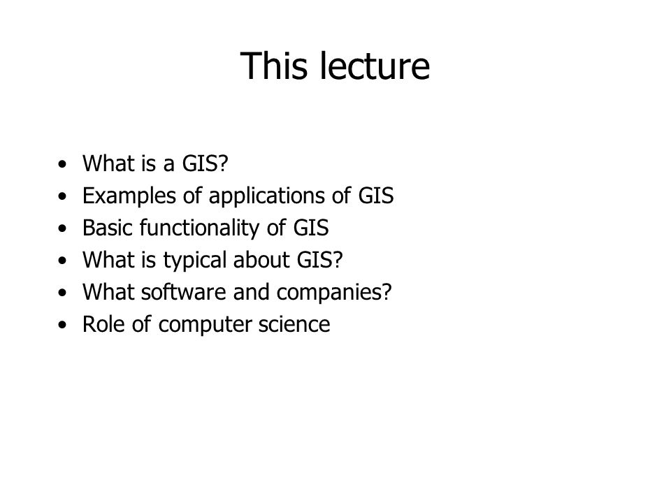 This lecture What is a GIS? Examples of applications of GIS Basic functionality of GIS What is typical about GIS? What software and companies? Role of