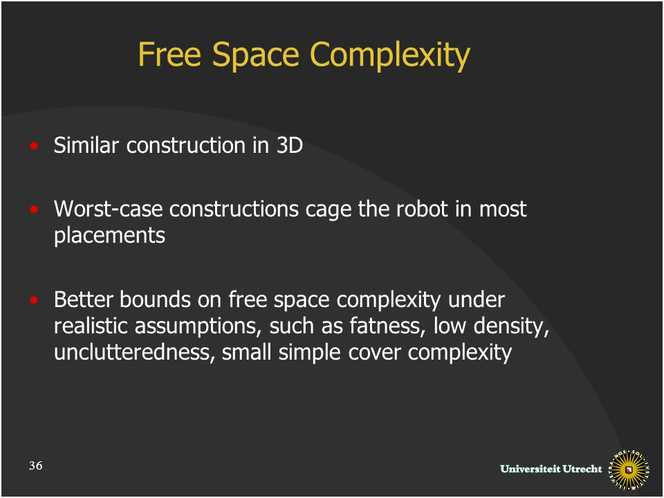 Free Space Complexity Similar construction in 3D Worst-case constructions cage the robot in most placements Better bounds on free space complexity under realistic assumptions, such as fatness, low density, unclutteredness, small simple cover complexity 36