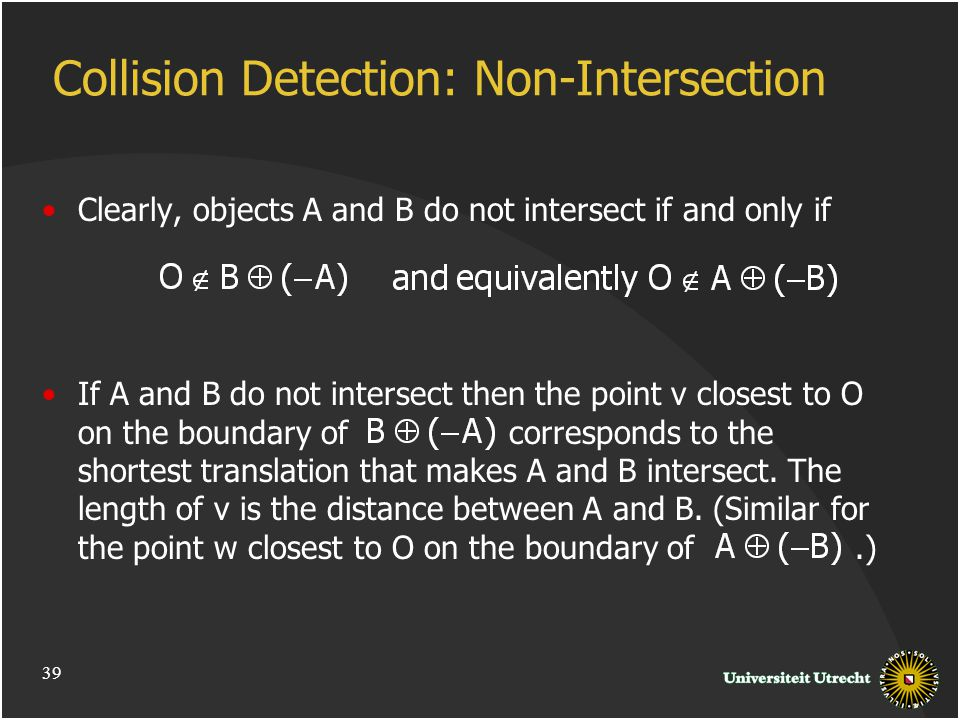 Collision Detection: Non-Intersection Clearly, objects A and B do not intersect if and only if If A and B do not intersect then the point v closest to O on the boundary of corresponds to the shortest translation that makes A and B intersect.