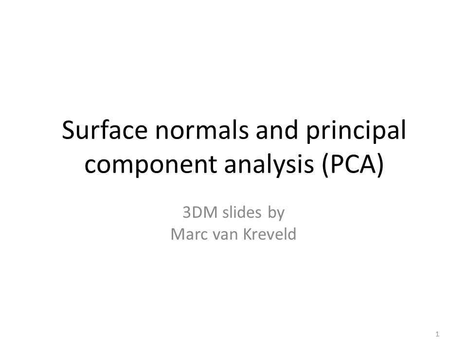 Surface normals and principal component analysis (PCA) 3DM slides by Marc van Kreveld 1
