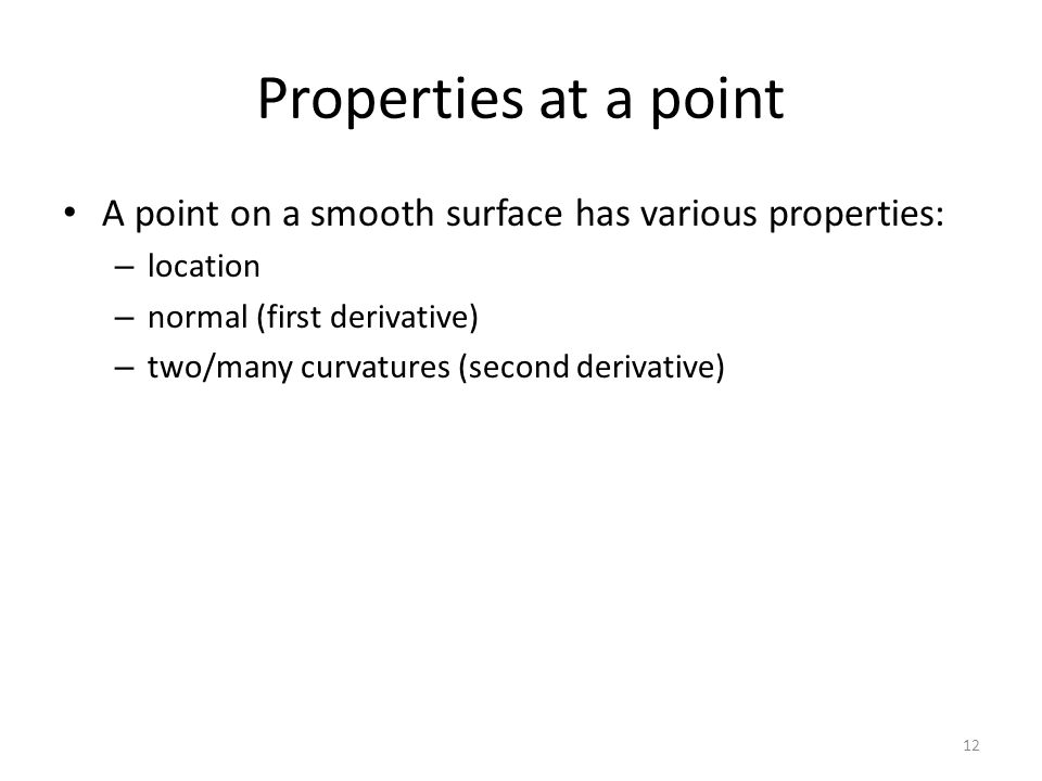 Properties at a point A point on a smooth surface has various properties: – location – normal (first derivative) – two/many curvatures (second derivative) 12
