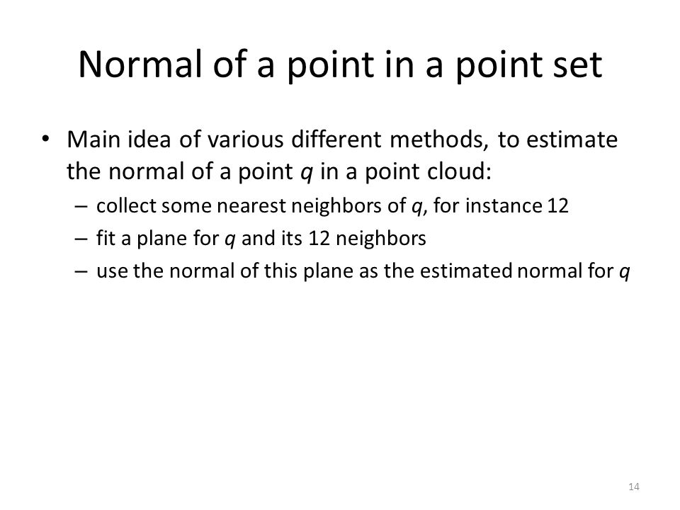Normal of a point in a point set Main idea of various different methods, to estimate the normal of a point q in a point cloud: – collect some nearest neighbors of q, for instance 12 – fit a plane for q and its 12 neighbors – use the normal of this plane as the estimated normal for q 14
