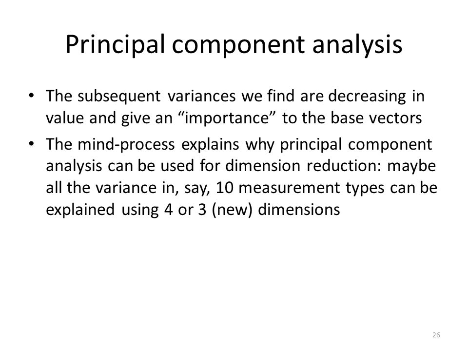 Principal component analysis The subsequent variances we find are decreasing in value and give an importance to the base vectors The mind-process explains why principal component analysis can be used for dimension reduction: maybe all the variance in, say, 10 measurement types can be explained using 4 or 3 (new) dimensions 26