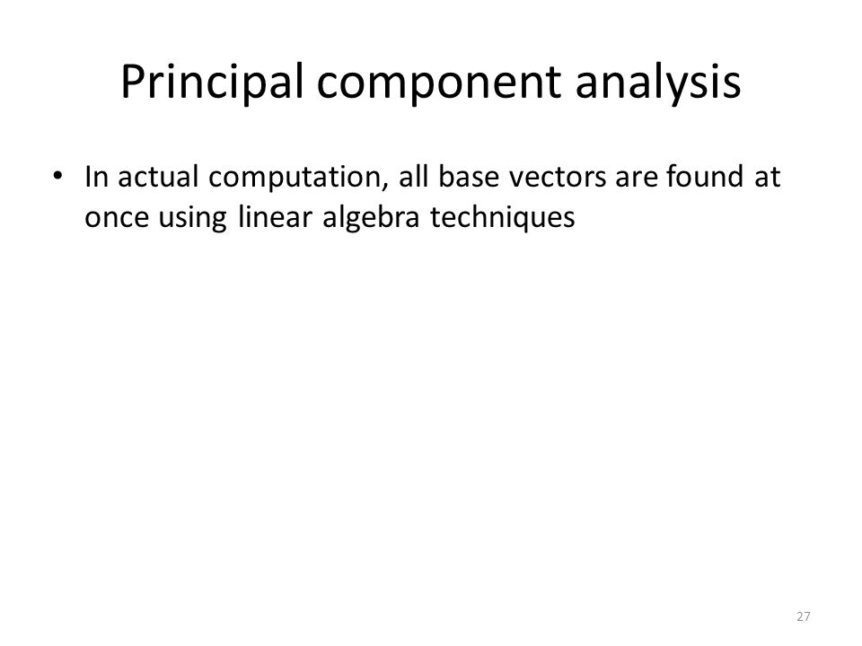 Principal component analysis In actual computation, all base vectors are found at once using linear algebra techniques 27