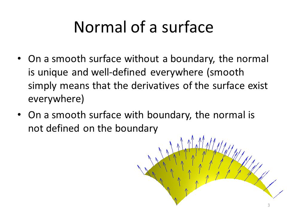 Normal of a surface On a smooth surface without a boundary, the normal is unique and well-defined everywhere (smooth simply means that the derivatives of the surface exist everywhere) On a smooth surface with boundary, the normal is not defined on the boundary 3
