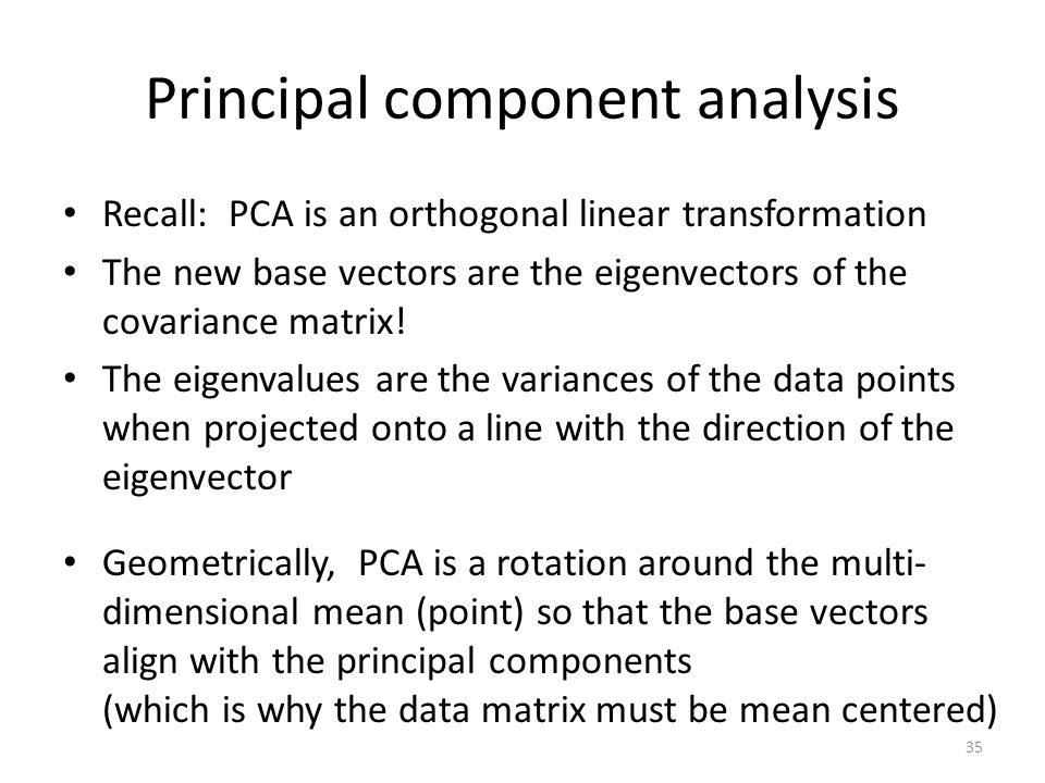 Principal component analysis Recall: PCA is an orthogonal linear transformation The new base vectors are the eigenvectors of the covariance matrix.