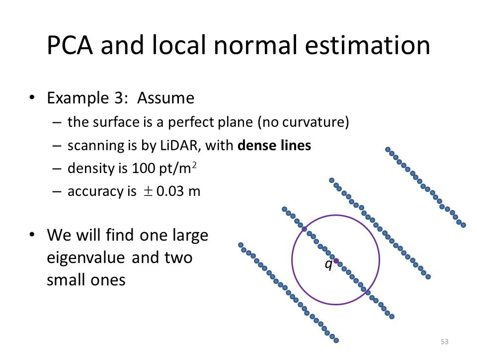 PCA and local normal estimation Example 3: Assume – the surface is a perfect plane (no curvature) – scanning is by LiDAR, with dense lines – density is 100 pt/m 2 – accuracy is  0.03 m We will find one large eigenvalue and two small ones q 53