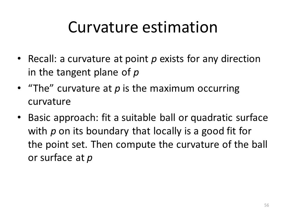 Curvature estimation Recall: a curvature at point p exists for any direction in the tangent plane of p The curvature at p is the maximum occurring curvature Basic approach: fit a suitable ball or quadratic surface with p on its boundary that locally is a good fit for the point set.