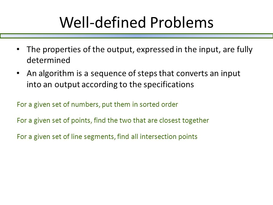 Well-defined Problems The properties of the output, expressed in the input, are fully determined An algorithm is a sequence of steps that converts an input into an output according to the specifications For a given set of numbers, put them in sorted order For a given set of points, find the two that are closest together For a given set of line segments, find all intersection points