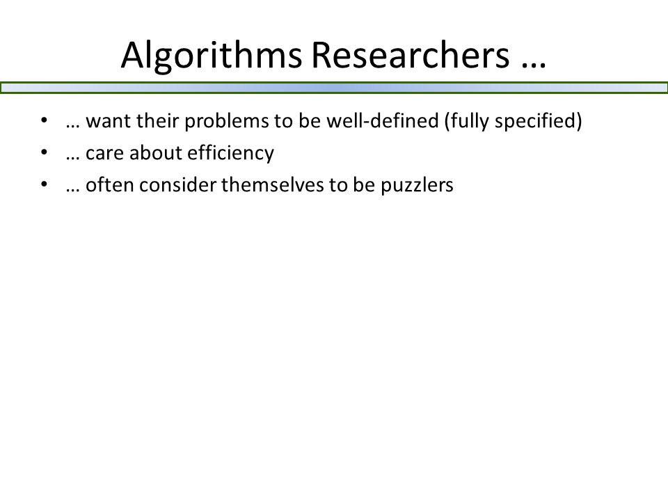 Algorithms Researchers … … want their problems to be well-defined (fully specified) … care about efficiency … often consider themselves to be puzzlers