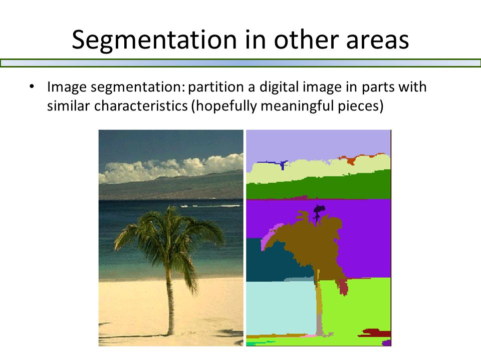 Segmentation in other areas Image segmentation: partition a digital image in parts with similar characteristics (hopefully meaningful pieces)