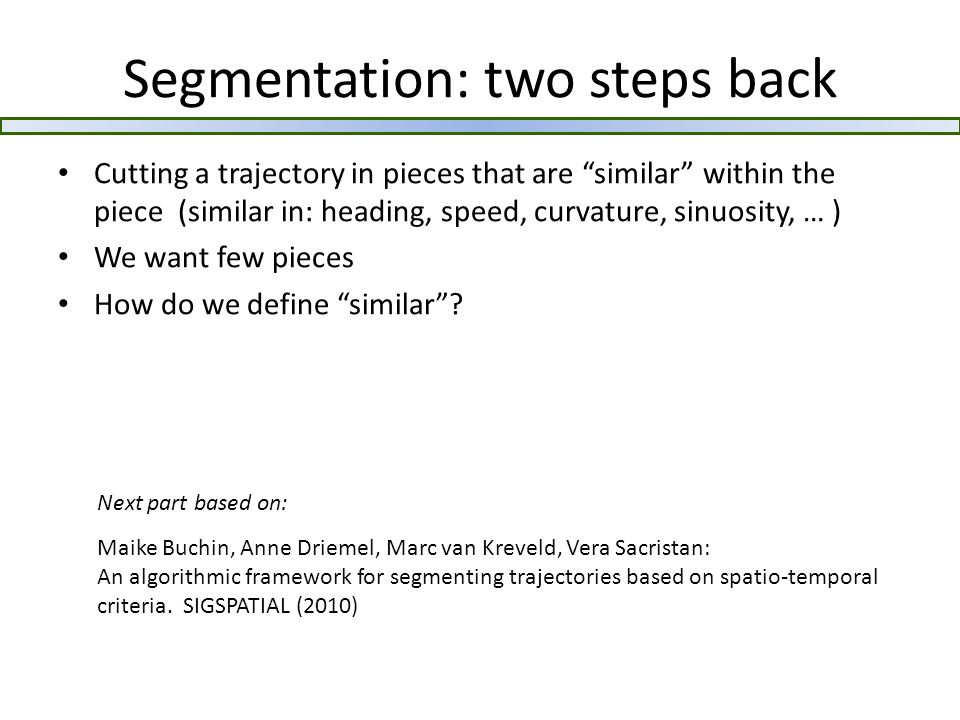 Segmentation: two steps back Cutting a trajectory in pieces that are similar within the piece (similar in: heading, speed, curvature, sinuosity, … ) We want few pieces How do we define similar .