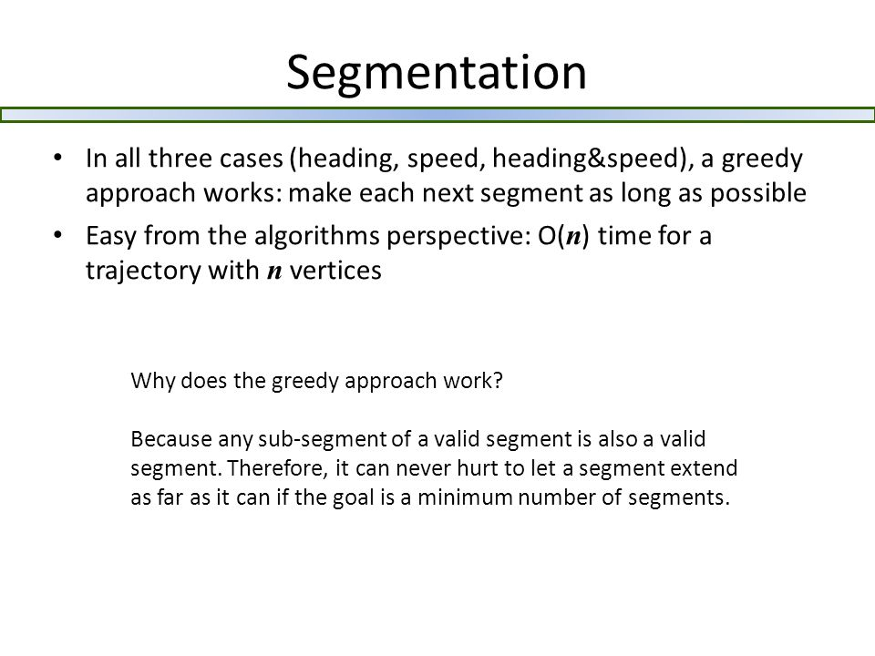 Segmentation In all three cases (heading, speed, heading&speed), a greedy approach works: make each next segment as long as possible Easy from the algorithms perspective: O( n ) time for a trajectory with n vertices Why does the greedy approach work.