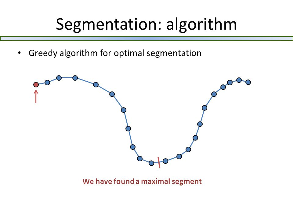 Segmentation: algorithm Greedy algorithm for optimal segmentation We have found a maximal segment