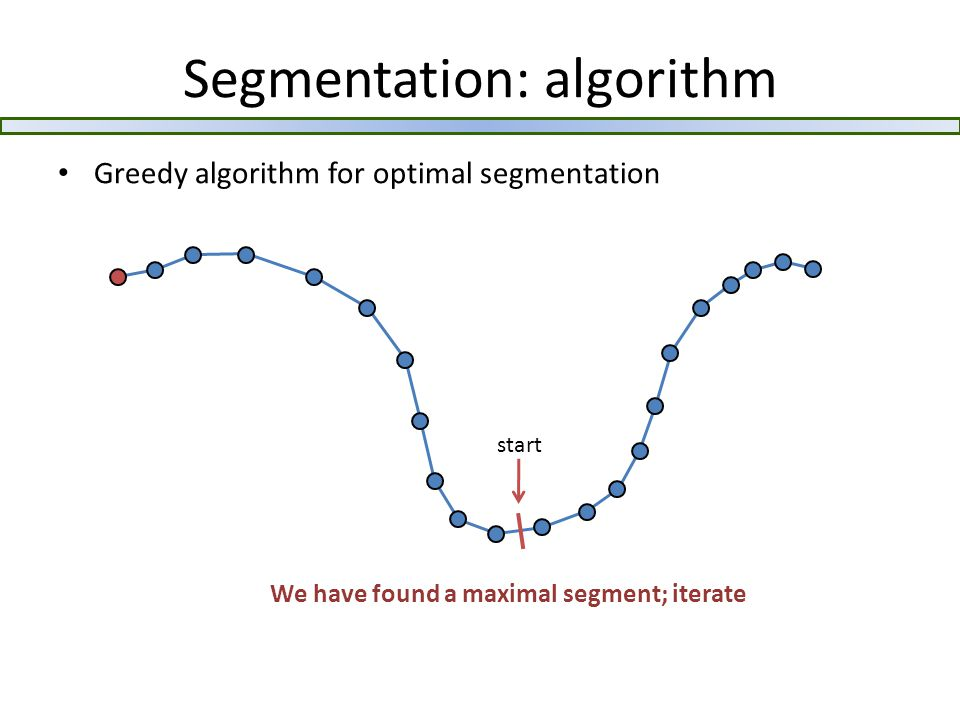 Segmentation: algorithm Greedy algorithm for optimal segmentation We have found a maximal segment; iterate start