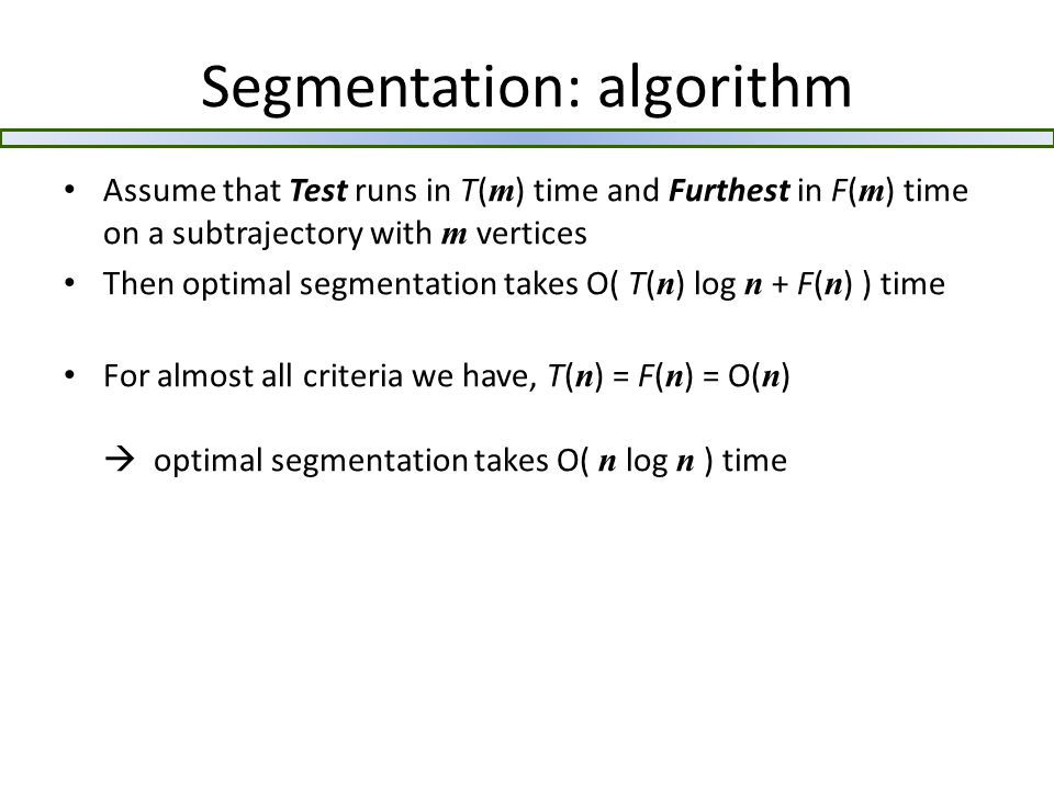 Segmentation: algorithm Assume that Test runs in T( m ) time and Furthest in F( m ) time on a subtrajectory with m vertices Then optimal segmentation takes O( T( n ) log n + F( n ) ) time For almost all criteria we have, T( n ) = F( n ) = O( n )  optimal segmentation takes O( n log n ) time