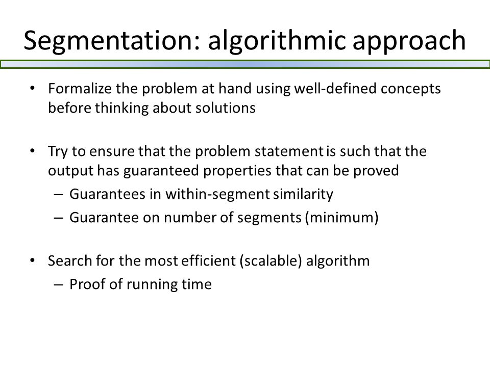 Segmentation: algorithmic approach Formalize the problem at hand using well-defined concepts before thinking about solutions Try to ensure that the problem statement is such that the output has guaranteed properties that can be proved – Guarantees in within-segment similarity – Guarantee on number of segments (minimum) Search for the most efficient (scalable) algorithm – Proof of running time