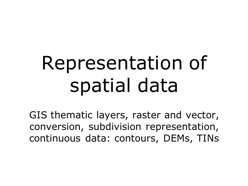 Representation of spatial data GIS thematic layers, raster and vector, conversion, subdivision representation, continuous data: contours, DEMs, TINs