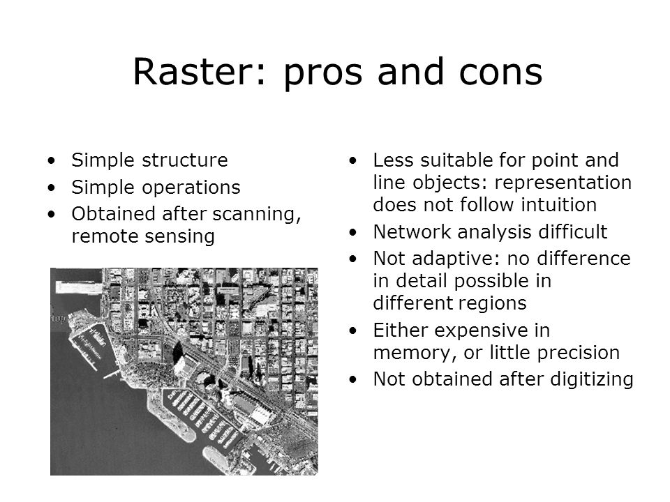 Raster: pros and cons Simple structure Simple operations Obtained after scanning, remote sensing Less suitable for point and line objects: representat