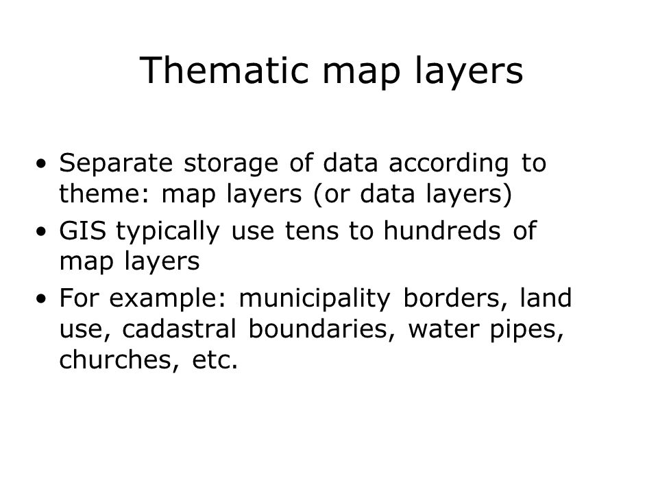 Thematic map layers Separate storage of data according to theme: map layers (or data layers) GIS typically use tens to hundreds of map layers For exam