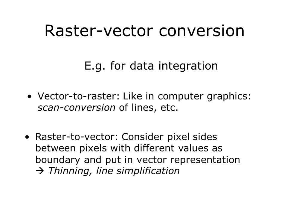 Raster-vector conversion Vector-to-raster: Like in computer graphics: scan-conversion of lines, etc. Raster-to-vector: Consider pixel sides between pi