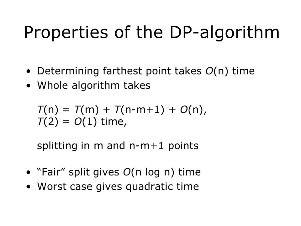 Properties of the DP-algorithm Determining farthest point takes O(n) time Whole algorithm takes T(n) = T(m) + T(n-m+1) + O(n), T(2) = O(1) time, split