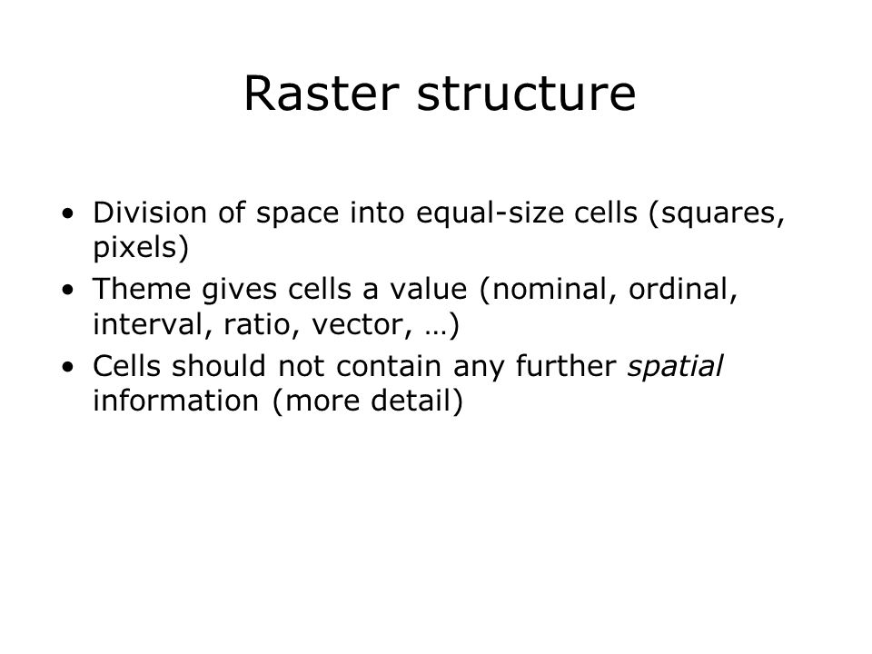 Raster structure Division of space into equal-size cells (squares, pixels) Theme gives cells a value (nominal, ordinal, interval, ratio, vector, …) Ce