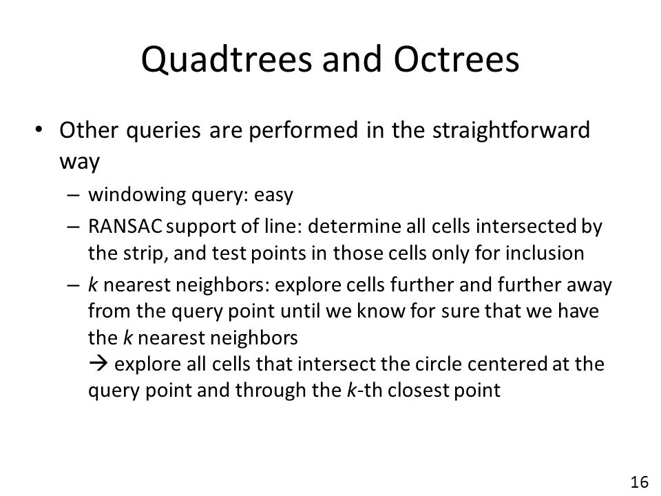Quadtrees and Octrees Other queries are performed in the straightforward way – windowing query: easy – RANSAC support of line: determine all cells intersected by the strip, and test points in those cells only for inclusion – k nearest neighbors: explore cells further and further away from the query point until we know for sure that we have the k nearest neighbors  explore all cells that intersect the circle centered at the query point and through the k-th closest point 16