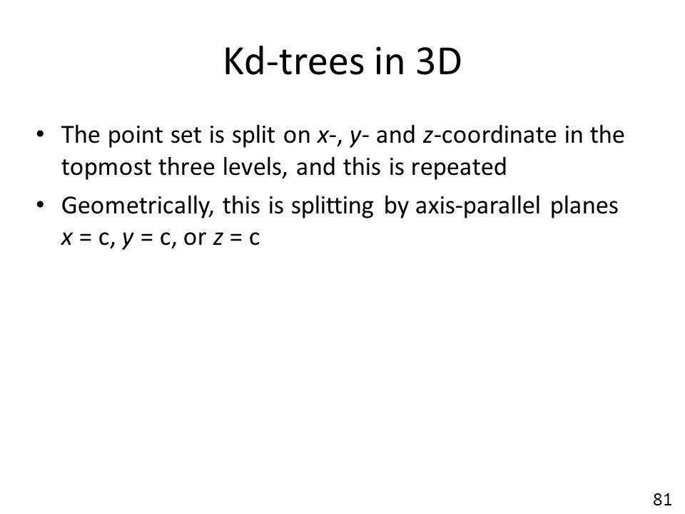Kd-trees in 3D The point set is split on x-, y- and z-coordinate in the topmost three levels, and this is repeated Geometrically, this is splitting by axis-parallel planes x = c, y = c, or z = c 81