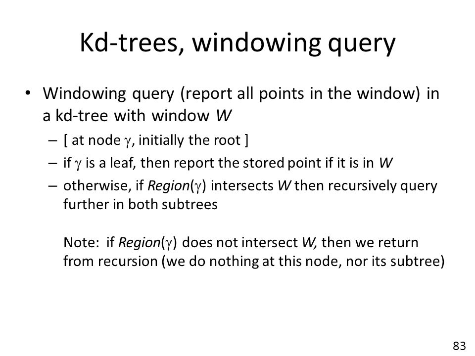 Kd-trees, windowing query Windowing query (report all points in the window) in a kd-tree with window W – [ at node , initially the root ] – if  is a leaf, then report the stored point if it is in W – otherwise, if Region(  ) intersects W then recursively query further in both subtrees Note: if Region(  ) does not intersect W, then we return from recursion (we do nothing at this node, nor its subtree) 83