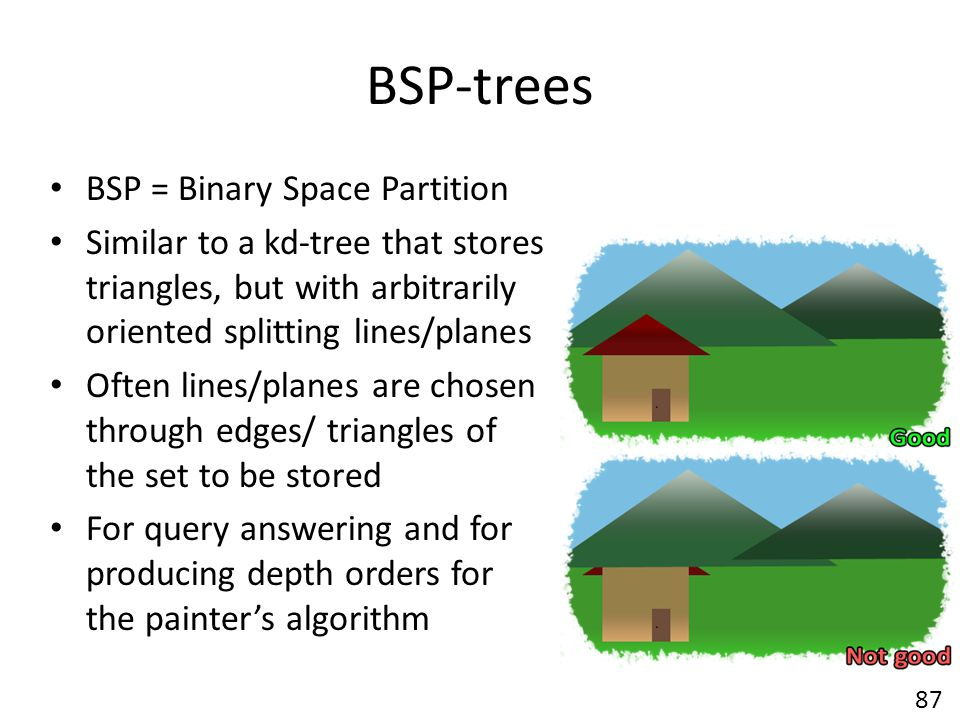 BSP-trees BSP = Binary Space Partition Similar to a kd-tree that stores triangles, but with arbitrarily oriented splitting lines/planes Often lines/planes are chosen through edges/ triangles of the set to be stored For query answering and for producing depth orders for the painter's algorithm 87