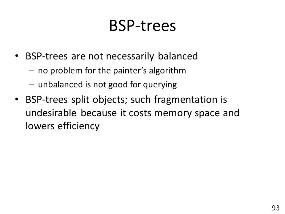 BSP-trees BSP-trees are not necessarily balanced – no problem for the painter's algorithm – unbalanced is not good for querying BSP-trees split objects; such fragmentation is undesirable because it costs memory space and lowers efficiency 93