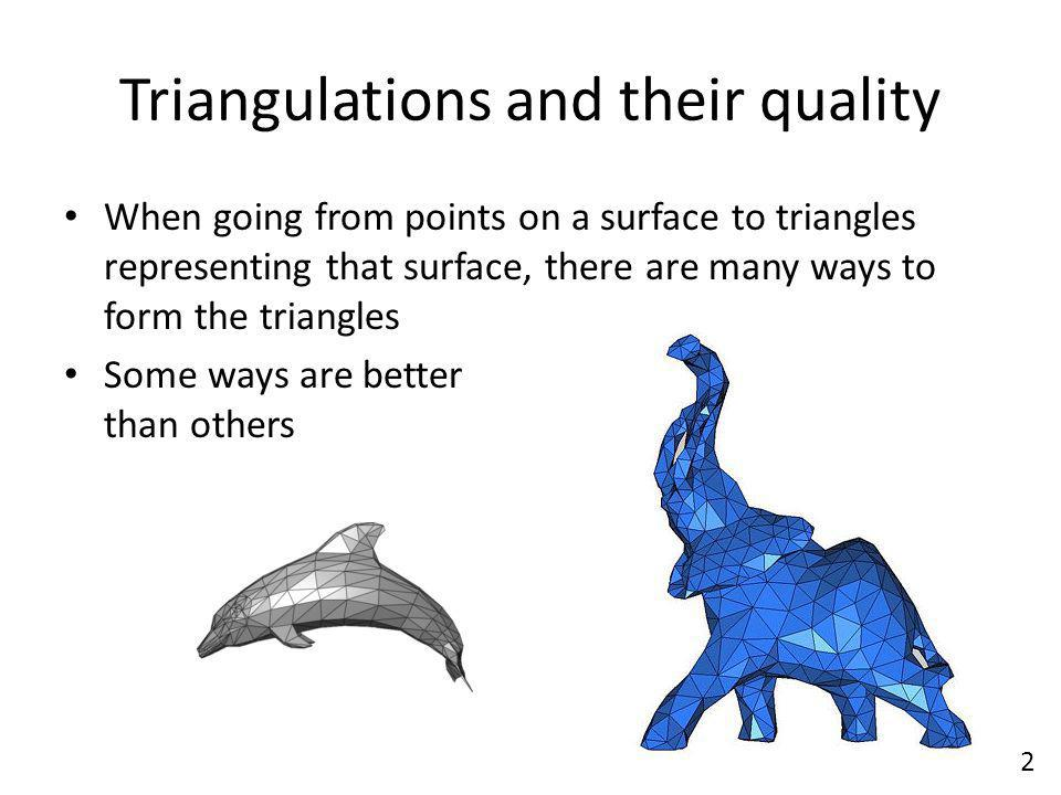 Triangulations and their quality When going from points on a surface to triangles representing that surface, there are many ways to form the triangles Some ways are better than others 2